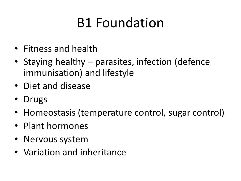 B1 Foundation Fitness and health Staying healthy – parasites, infection (defence immunisation) and lifestyle Diet and disease Drugs Homeostasis (temperature control, sugar control) Plant hormones Nervous system Variation and inheritance