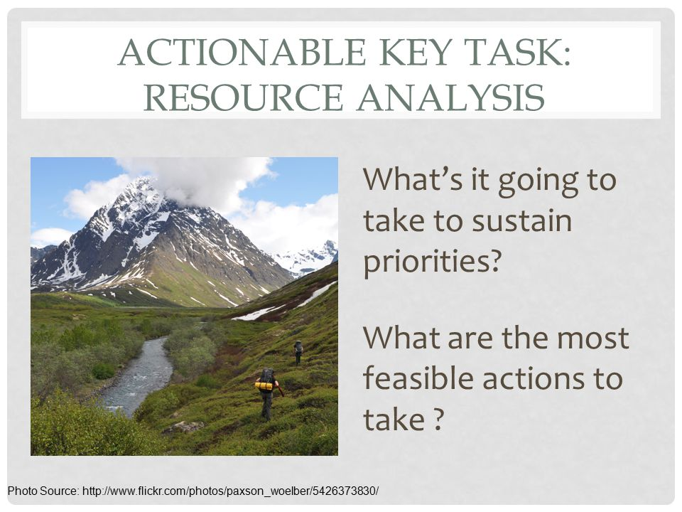 ACTIONABLE KEY TASK: RESOURCE ANALYSIS What's it going to take to sustain priorities? What are the most feasible actions to take ? Photo Source: http: