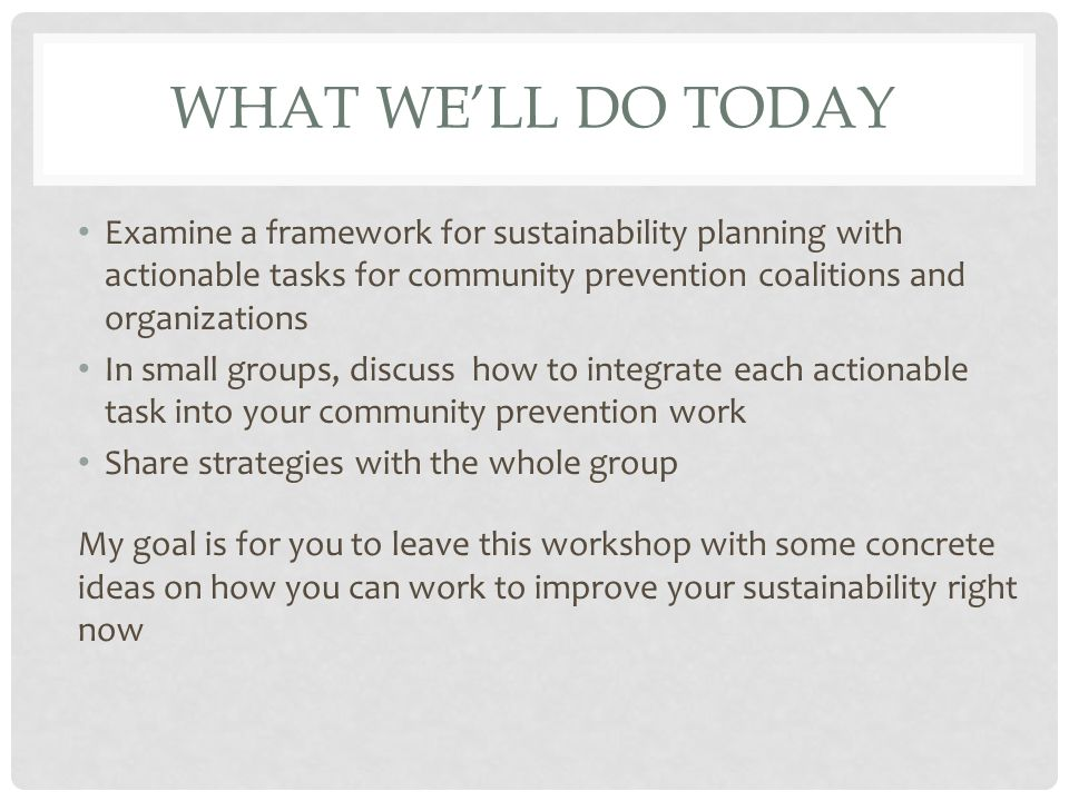 WHAT WE'LL DO TODAY Examine a framework for sustainability planning with actionable tasks for community prevention coalitions and organizations In small groups, discuss how to integrate each actionable task into your community prevention work Share strategies with the whole group My goal is for you to leave this workshop with some concrete ideas on how you can work to improve your sustainability right now