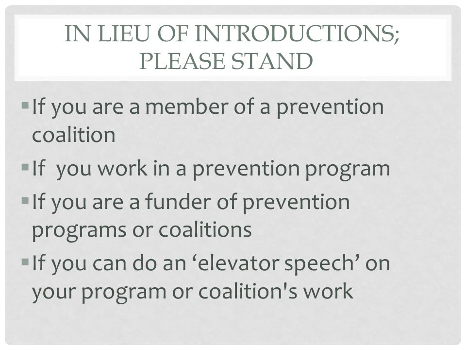 IN LIEU OF INTRODUCTIONS; PLEASE STAND  If you are a member of a prevention coalition  If you work in a prevention program  If you are a funder of prevention programs or coalitions  If you can do an 'elevator speech' on your program or coalition s work