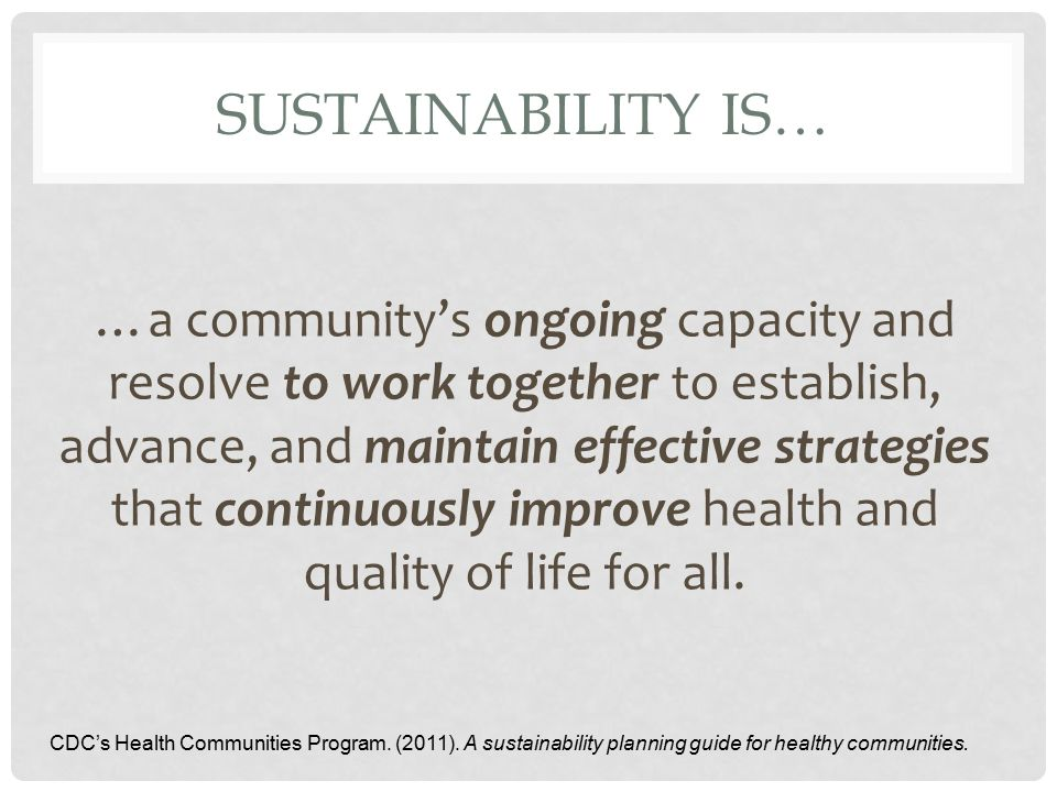 SUSTAINABILITY IS… …a community's ongoing capacity and resolve to work together to establish, advance, and maintain effective strategies that continuously improve health and quality of life for all.