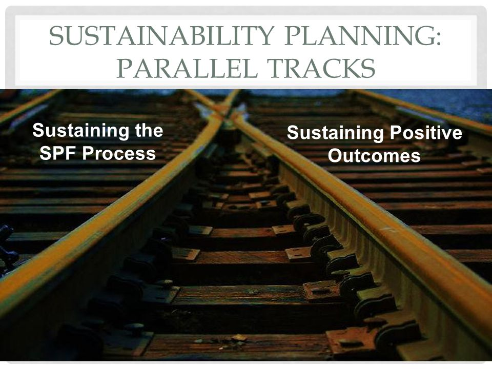 SUSTAINABILITY PLANNING: PARALLEL TRACKS 7 Sustaining the SPF Process Sustaining Positive Outcomes