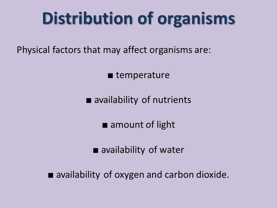 Distribution of organisms Physical factors that may affect organisms are: ■ temperature ■ availability of nutrients ■ amount of light ■ availability o