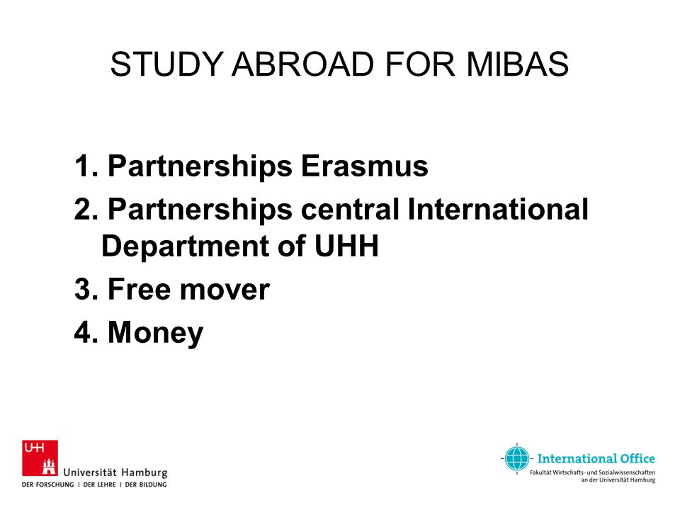 STUDY ABROAD FOR MIBAS 1. Partnerships Erasmus 2. Partnerships central International Department of UHH 3. Free mover 4. Money