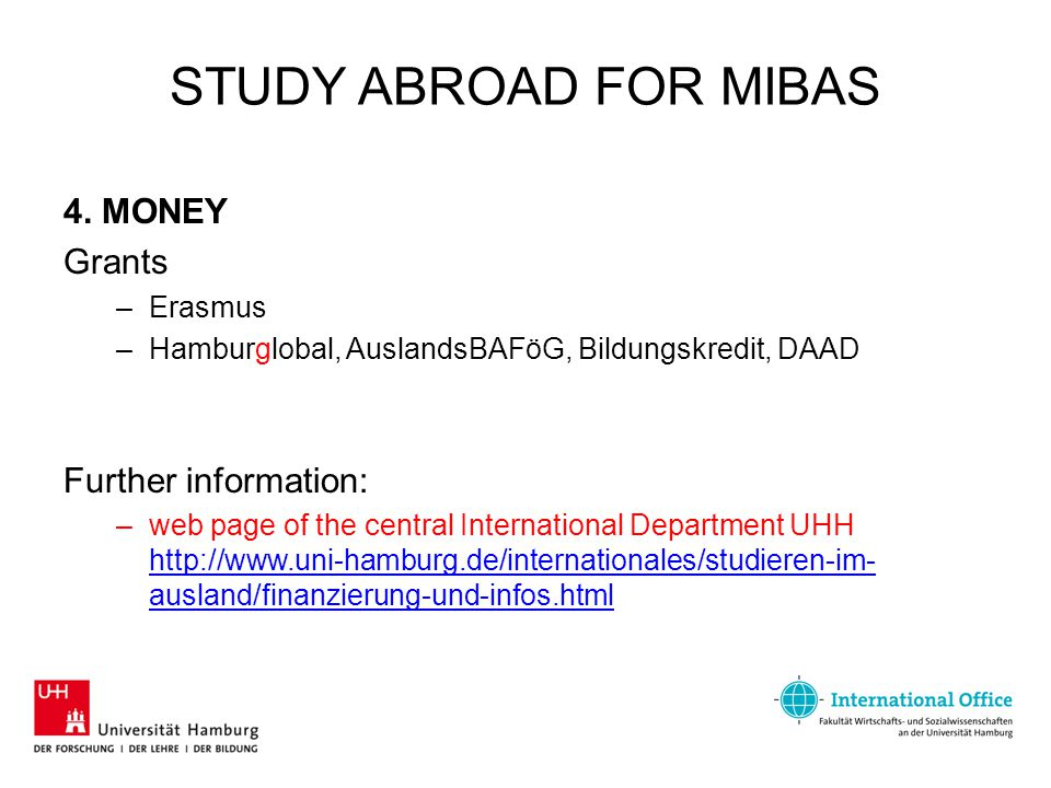 STUDY ABROAD FOR MIBAS 4. MONEY Grants –Erasmus –Hamburglobal, AuslandsBAFöG, Bildungskredit, DAAD Further information: –web page of the central Inter