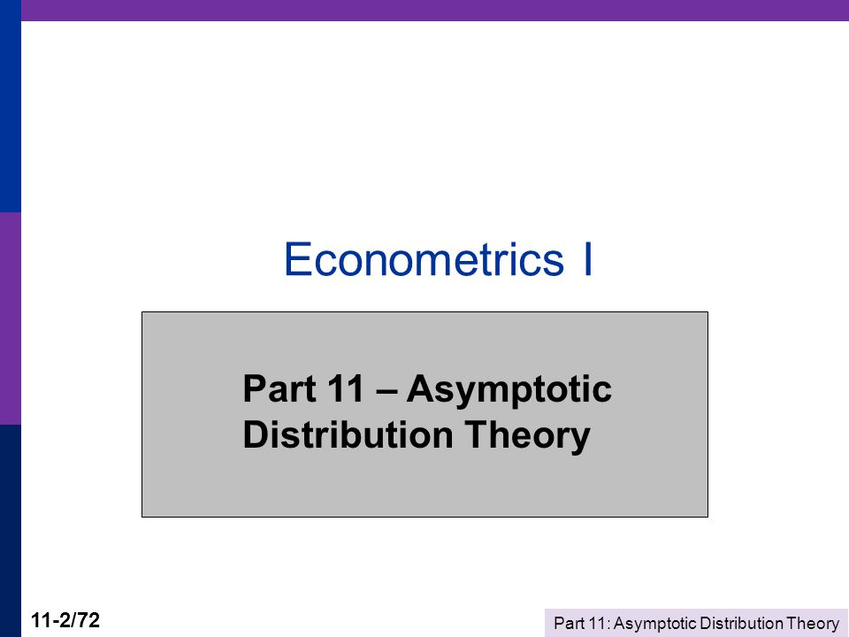 Part 11: Asymptotic Distribution Theory 11-33/72 Asymptotic Distribution Obtaining an asymptotic distribution from a limiting distribution Obtain the limiting distribution via a stabilizing transformation Assume the limiting distribution applies reasonably well in finite samples Invert the stabilizing transformation to obtain the asymptotic distribution Asymptotic normality of a distribution.