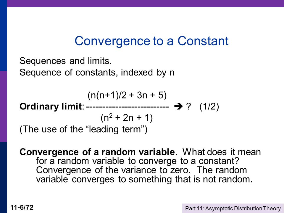 Part 11: Asymptotic Distribution Theory 11-7/72 Convergence Results Convergence of a sequence of random variables to a constant - convergence in mean square: Mean converges to a constant, variance converges to zero.
