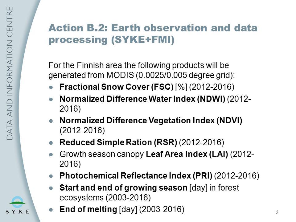 3 Action B.2: Earth observation and data processing (SYKE+FMI) For the Finnish area the following products will be generated from MODIS (0.0025/0.005 degree grid): ●Fractional Snow Cover (FSC) [%] (2012-2016) ●Normalized Difference Water Index (NDWI) (2012- 2016) ●Normalized Difference Vegetation Index (NDVI) (2012-2016) ●Reduced Simple Ration (RSR) (2012-2016) ●Growth season canopy Leaf Area Index (LAI) (2012- 2016) ●Photochemical Reflectance Index (PRI) (2012-2016) ●Start and end of growing season [day] in forest ecosystems (2003-2016) ●End of melting [day] (2003-2016)