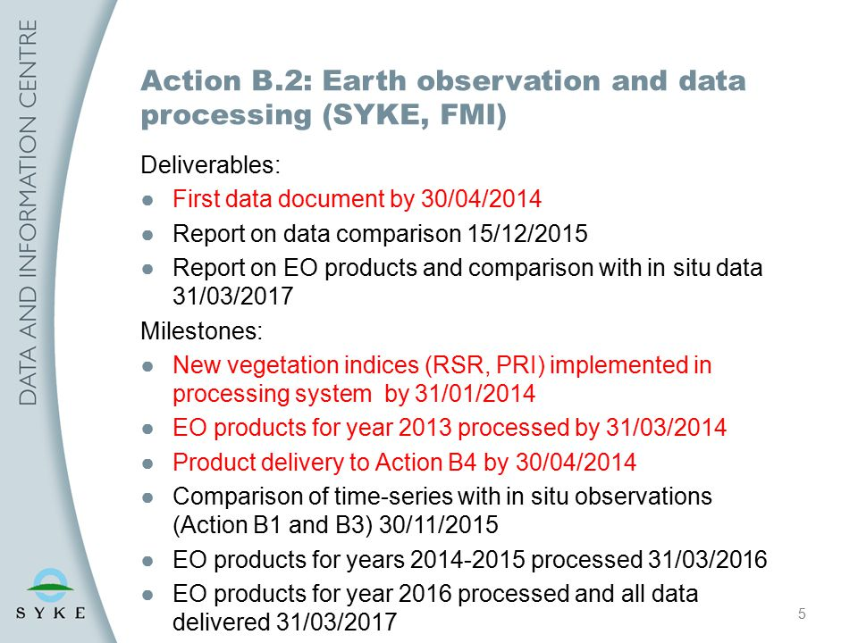 5 Action B.2: Earth observation and data processing (SYKE, FMI) Deliverables: ●First data document by 30/04/2014 ●Report on data comparison 15/12/2015 ●Report on EO products and comparison with in situ data 31/03/2017 Milestones: ●New vegetation indices (RSR, PRI) implemented in processing system by 31/01/2014 ●EO products for year 2013 processed by 31/03/2014 ●Product delivery to Action B4 by 30/04/2014 ●Comparison of time-series with in situ observations (Action B1 and B3) 30/11/2015 ●EO products for years 2014-2015 processed 31/03/2016 ●EO products for year 2016 processed and all data delivered 31/03/2017