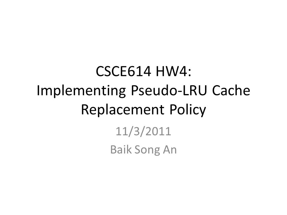 CSCE614 HW4: Implementing Pseudo-LRU Cache Replacement Policy 11/3/2011 Baik Song An
