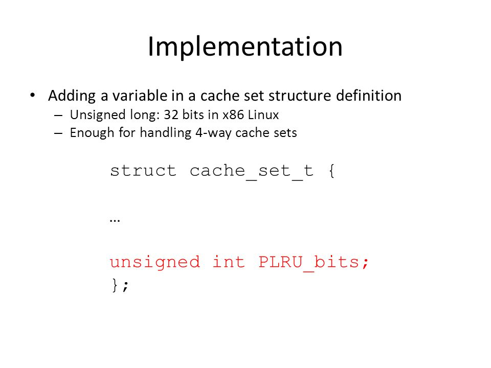 Implementation Adding a variable in a cache set structure definition – Unsigned long: 32 bits in x86 Linux – Enough for handling 4-way cache sets stru