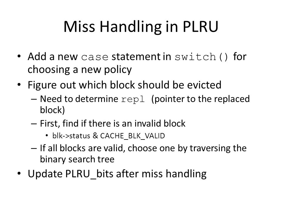Miss Handling in PLRU Add a new case statement in switch() for choosing a new policy Figure out which block should be evicted – Need to determine repl
