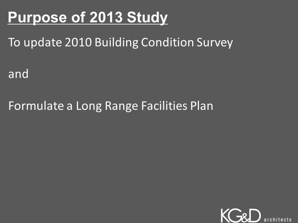Purpose of 2013 Study To update 2010 Building Condition Survey and Formulate a Long Range Facilities Plan