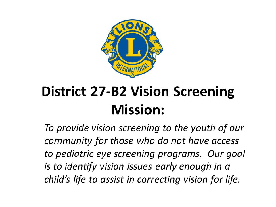 District 27-B2 Vision Screening Mission: To provide vision screening to the youth of our community for those who do not have access to pediatric eye s