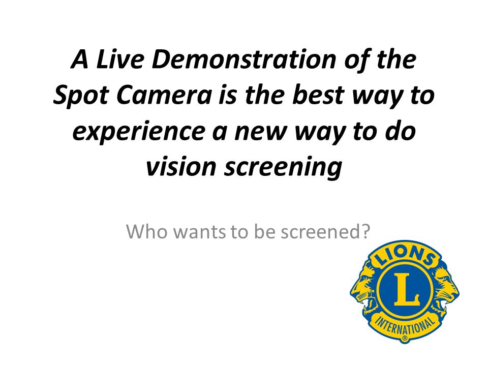 A Live Demonstration of the Spot Camera is the best way to experience a new way to do vision screening Who wants to be screened?