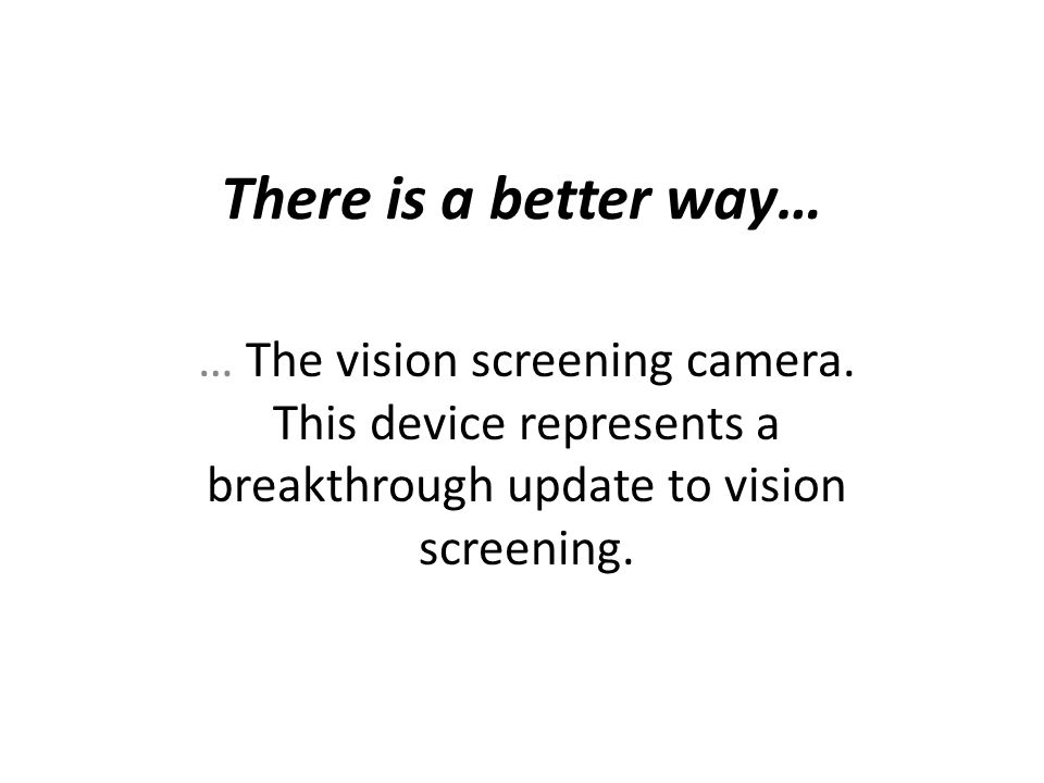 There is a better way… … The vision screening camera. This device represents a breakthrough update to vision screening.