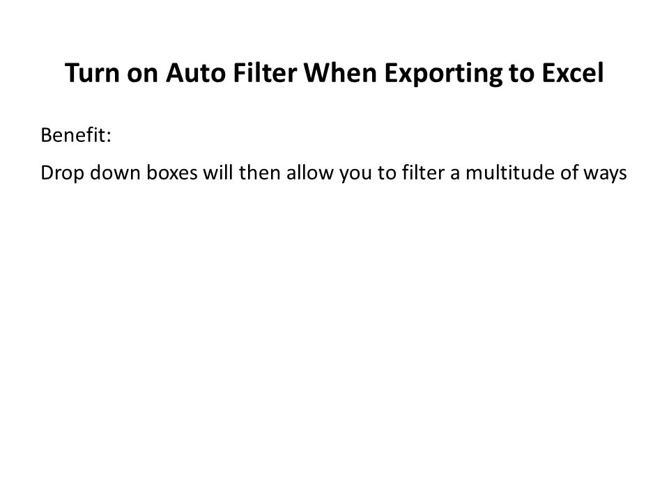 Turn on Auto Filter When Exporting to Excel Benefit: Drop down boxes will then allow you to filter a multitude of ways