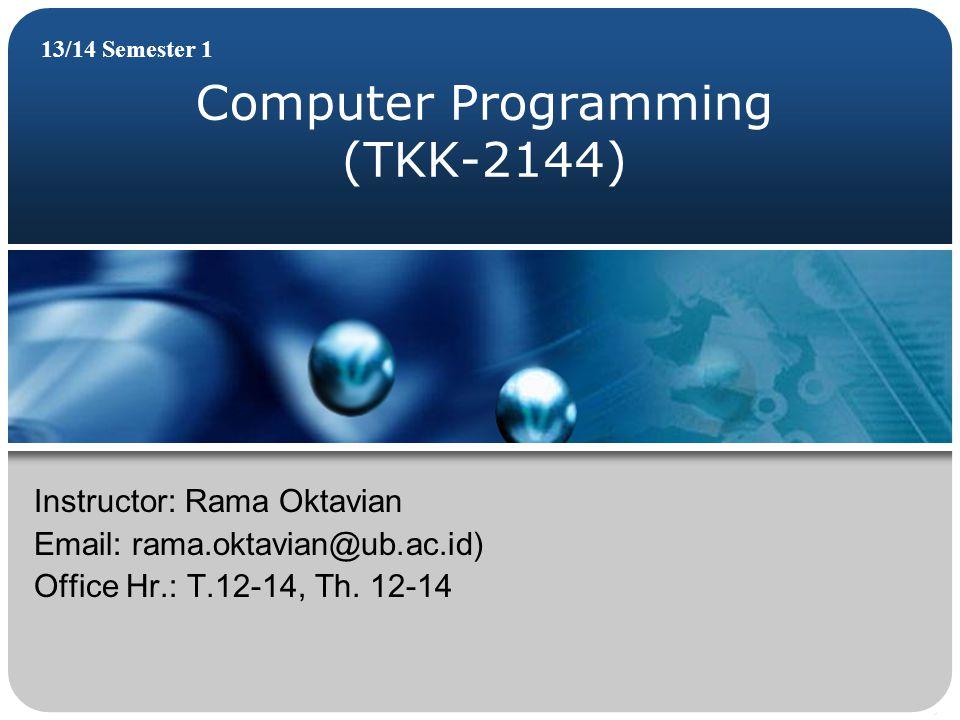 Computer Programming (TKK-2144) 13/14 Semester 1 Instructor: Rama Oktavian Email: rama.oktavian@ub.ac.id) Office Hr.: T.12-14, Th.