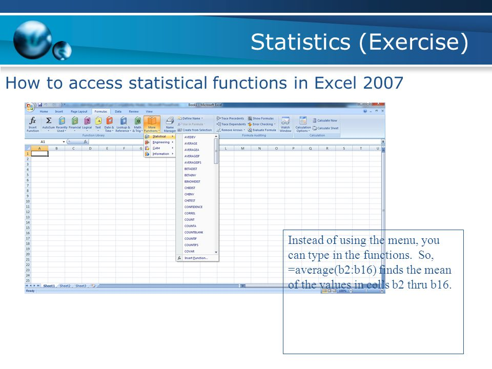 Statistics (Exercise) How to access statistical functions in Excel 2007 Instead of using the menu, you can type in the functions.