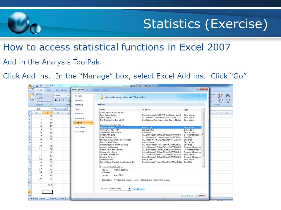 Statistics (Exercise) How to access statistical functions in Excel 2007 Add in the Analysis ToolPak Click Add ins.