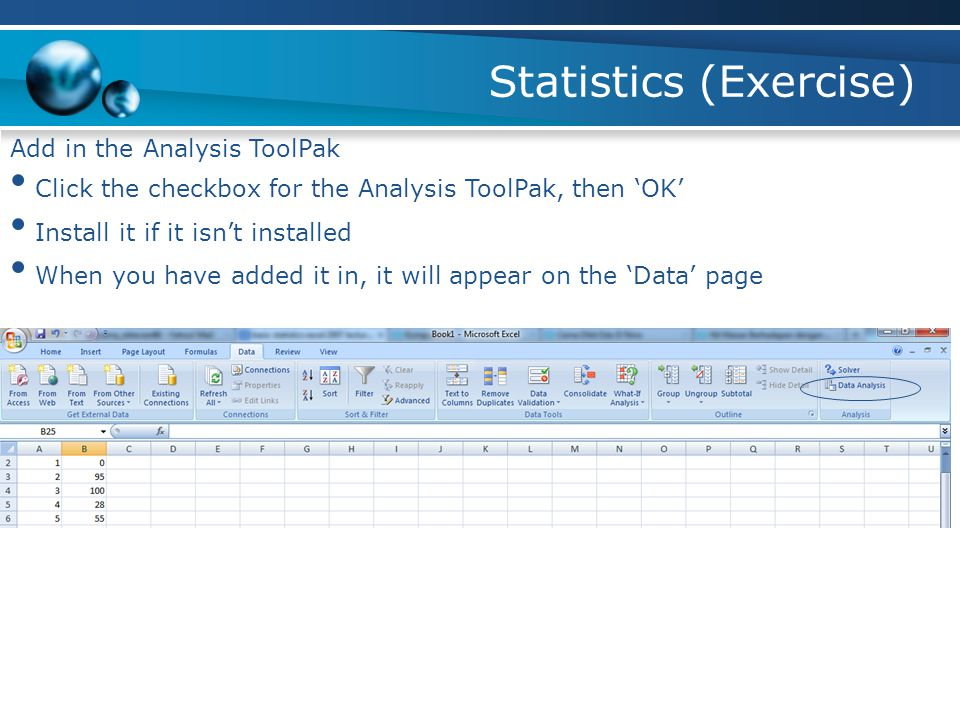 Statistics (Exercise) Add in the Analysis ToolPak Click the checkbox for the Analysis ToolPak, then 'OK' Install it if it isn't installed When you have added it in, it will appear on the 'Data' page