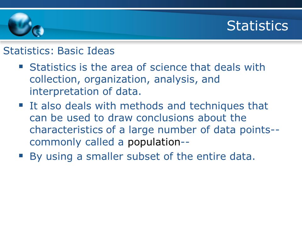 Statistics Statistics: Basic Ideas  Statistics is the area of science that deals with collection, organization, analysis, and interpretation of data.