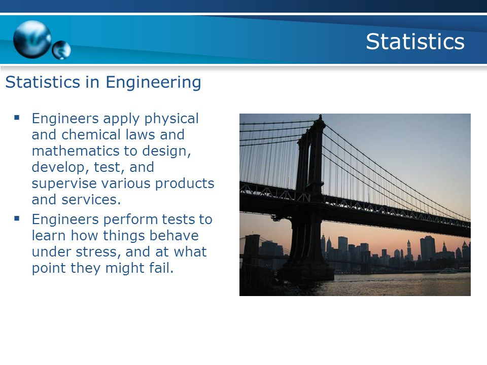 Statistics Statistics in Engineering  Engineers apply physical and chemical laws and mathematics to design, develop, test, and supervise various products and services.