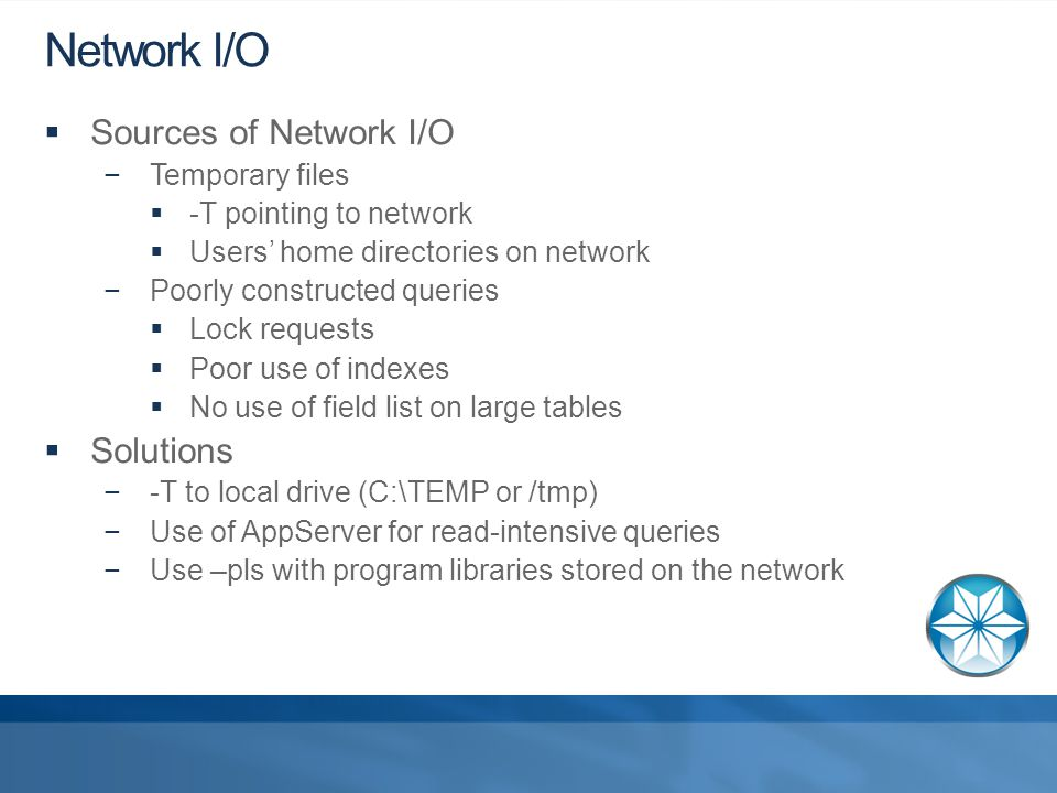 Network I/O  Sources of Network I/O −Temporary files  -T pointing to network  Users' home directories on network −Poorly constructed queries  Lock requests  Poor use of indexes  No use of field list on large tables  Solutions −-T to local drive (C:\TEMP or /tmp) −Use of AppServer for read-intensive queries −Use –pls with program libraries stored on the network