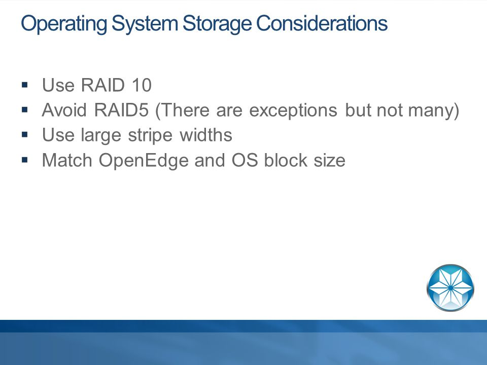Operating System Storage Considerations  Use RAID 10  Avoid RAID5 (There are exceptions but not many)  Use large stripe widths  Match OpenEdge and OS block size