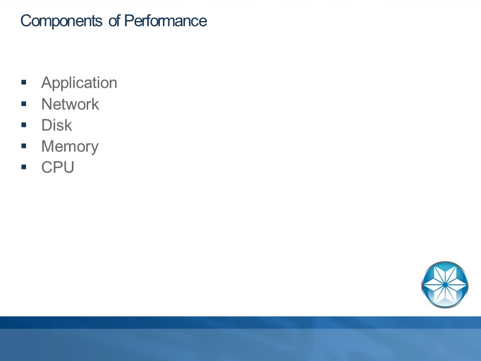 Components of Performance  Application  Network  Disk  Memory  CPU