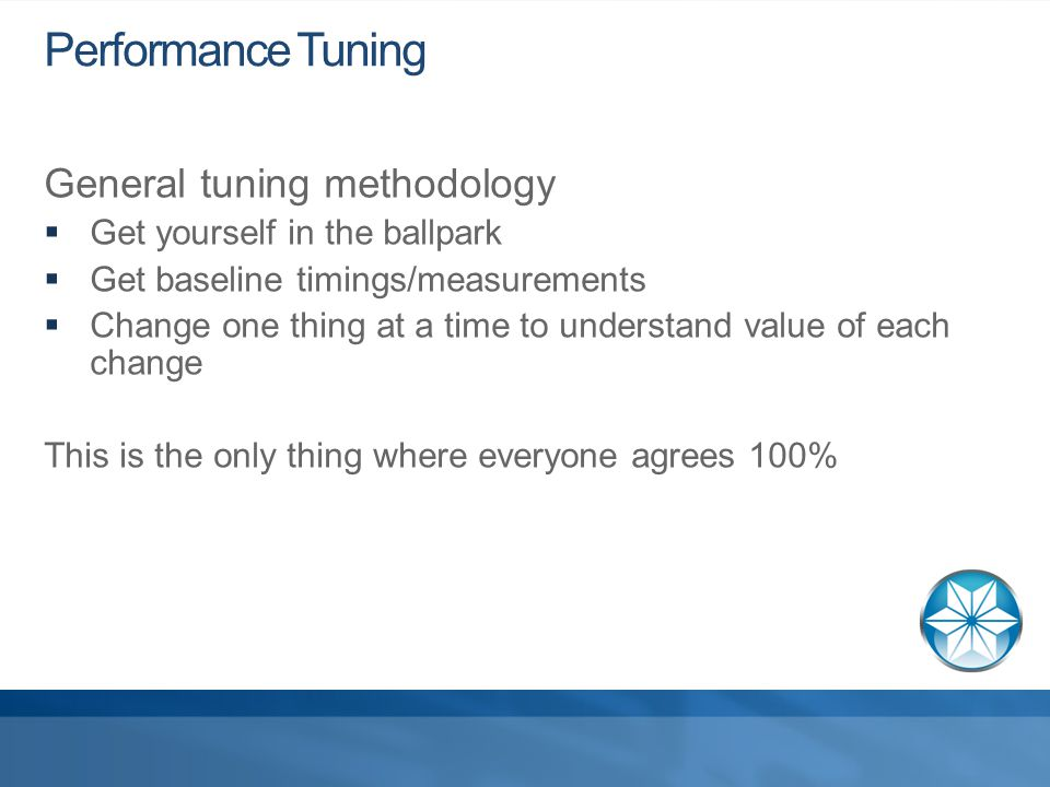 Performance Tuning General tuning methodology  Get yourself in the ballpark  Get baseline timings/measurements  Change one thing at a time to understand value of each change This is the only thing where everyone agrees 100%