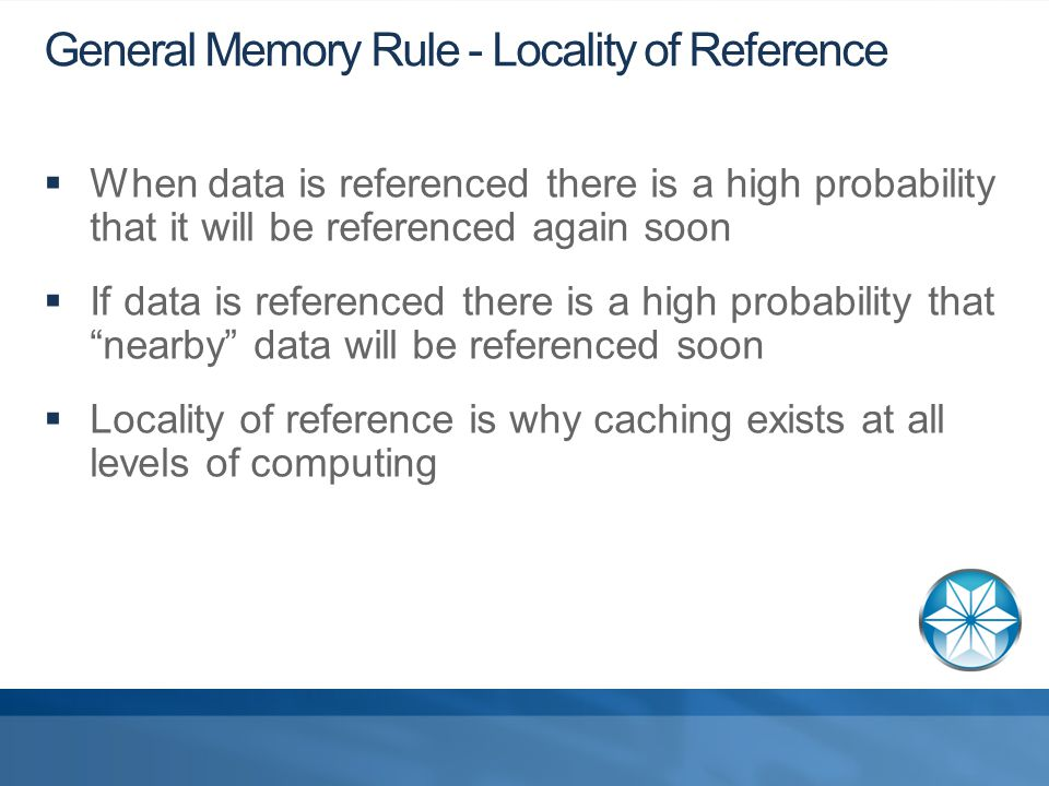 General Memory Rule - Locality of Reference  When data is referenced there is a high probability that it will be referenced again soon  If data is referenced there is a high probability that nearby data will be referenced soon  Locality of reference is why caching exists at all levels of computing