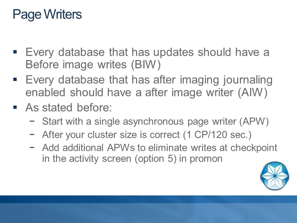 Page Writers  Every database that has updates should have a Before image writes (BIW)  Every database that has after imaging journaling enabled should have a after image writer (AIW)  As stated before: −Start with a single asynchronous page writer (APW) −After your cluster size is correct (1 CP/120 sec.) −Add additional APWs to eliminate writes at checkpoint in the activity screen (option 5) in promon