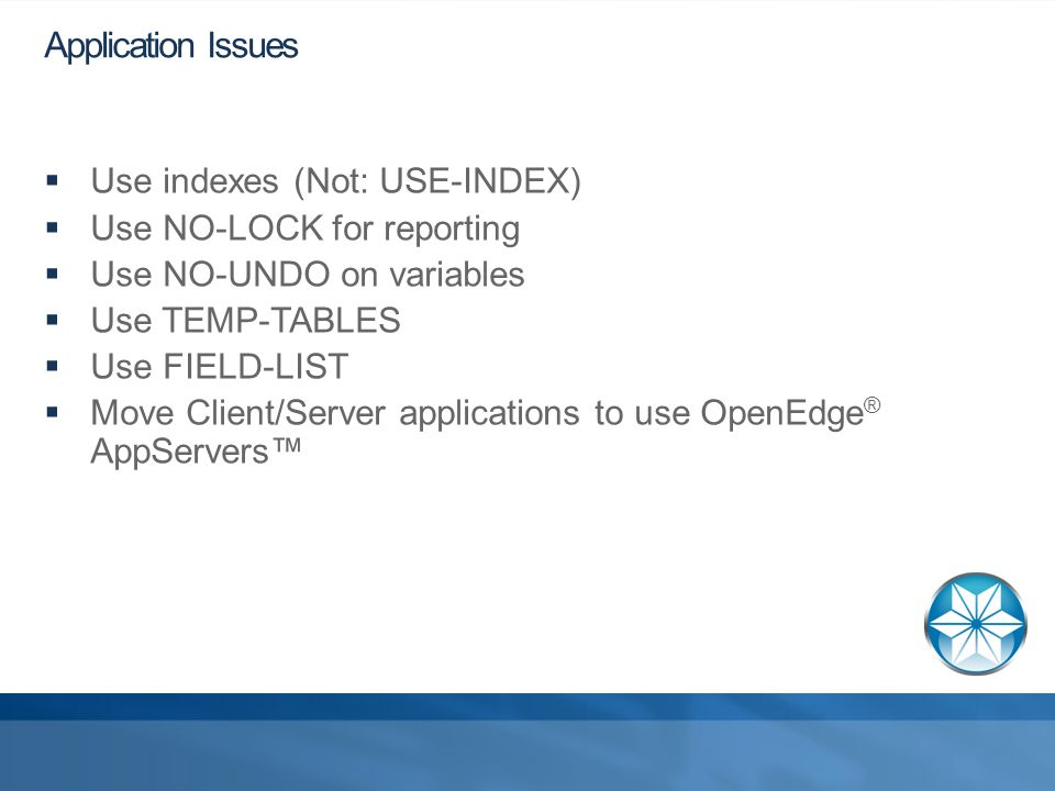 Application Issues  Use indexes (Not: USE-INDEX)  Use NO-LOCK for reporting  Use NO-UNDO on variables  Use TEMP-TABLES  Use FIELD-LIST  Move Client/Server applications to use OpenEdge ® AppServers™