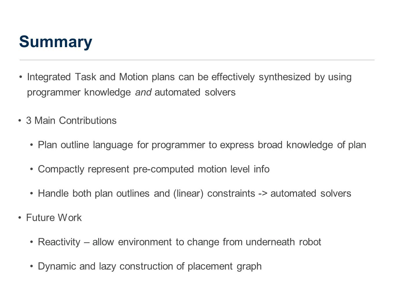 Summary Integrated Task and Motion plans can be effectively synthesized by using programmer knowledge and automated solvers 3 Main Contributions Plan outline language for programmer to express broad knowledge of plan Compactly represent pre-computed motion level info Handle both plan outlines and (linear) constraints -> automated solvers Future Work Reactivity – allow environment to change from underneath robot Dynamic and lazy construction of placement graph