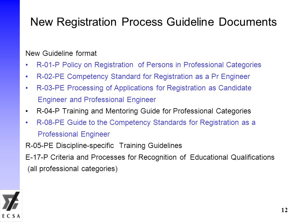 12 New Registration Process Guideline Documents New Guideline format R-01-P Policy on Registration of Persons in Professional Categories R-02-PE Competency Standard for Registration as a Pr Engineer R-03-PE Processing of Applications for Registration as Candidate Engineer and Professional Engineer R-04-P Training and Mentoring Guide for Professional Categories R-08-PE Guide to the Competency Standards for Registration as a Professional Engineer R-05-PE Discipline-specific Training Guidelines E-17-P Criteria and Processes for Recognition of Educational Qualifications (all professional categories)