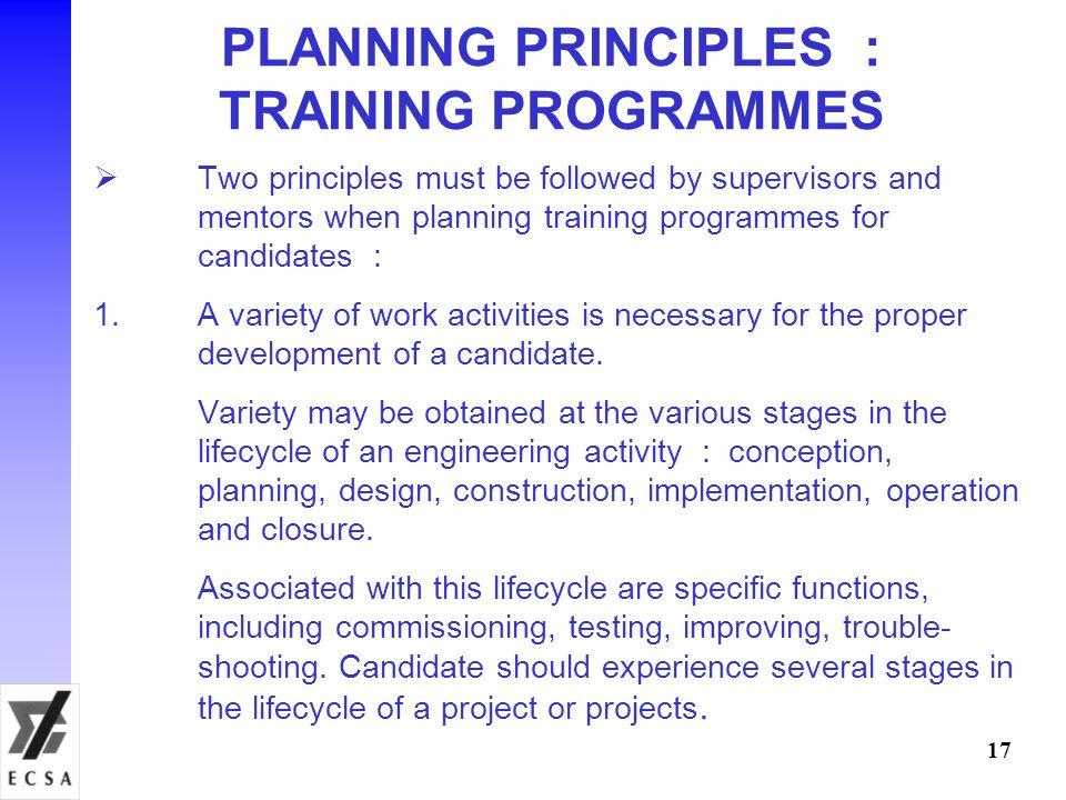 PLANNING PRINCIPLES : TRAINING PROGRAMMES  Two principles must be followed by supervisors and mentors when planning training programmes for candidates : 1.A variety of work activities is necessary for the proper development of a candidate.