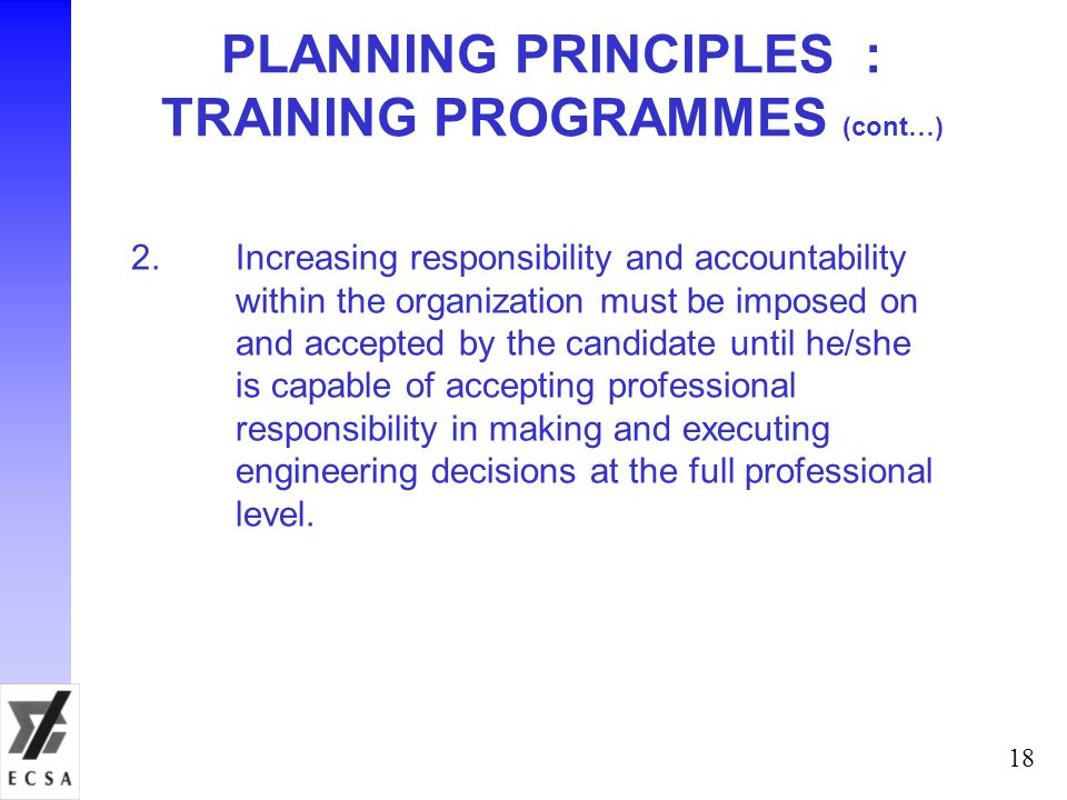 18 PLANNING PRINCIPLES : TRAINING PROGRAMMES (cont…) 2.Increasing responsibility and accountability within the organization must be imposed on and acc
