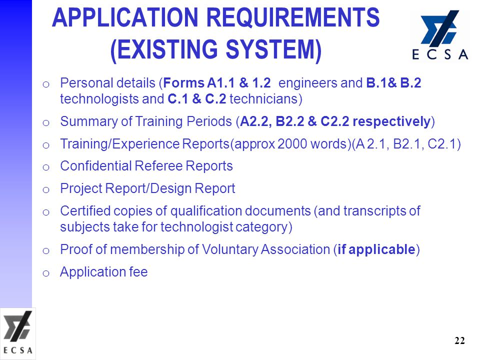 22 APPLICATION REQUIREMENTS (EXISTING SYSTEM) o Personal details (Forms A1.1 & 1.2 engineers and B.1& B.2 technologists and C.1 & C.2 technicians) o Summary of Training Periods (A2.2, B2.2 & C2.2 respectively) o Training/Experience Reports(approx 2000 words)(A 2.1, B2.1, C2.1) o Confidential Referee Reports o Project Report/Design Report o Certified copies of qualification documents (and transcripts of subjects take for technologist category) o Proof of membership of Voluntary Association (if applicable) o Application fee