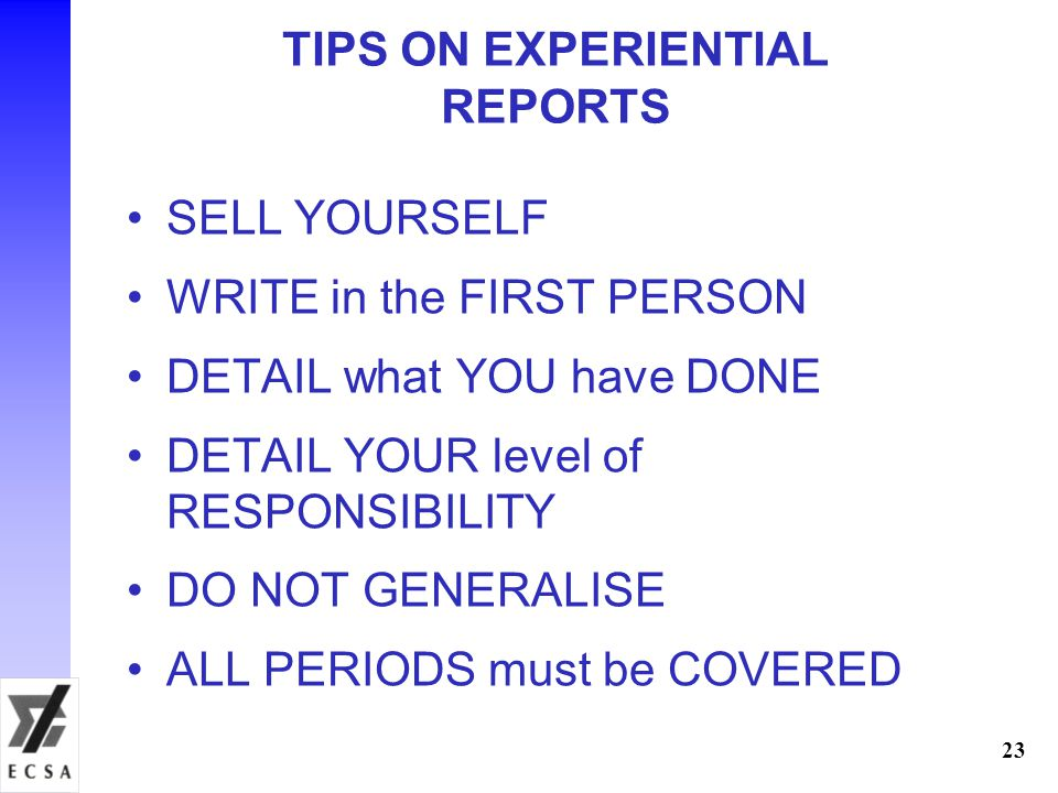 TIPS ON EXPERIENTIAL REPORTS SELL YOURSELF WRITE in the FIRST PERSON DETAIL what YOU have DONE DETAIL YOUR level of RESPONSIBILITY DO NOT GENERALISE ALL PERIODS must be COVERED 23