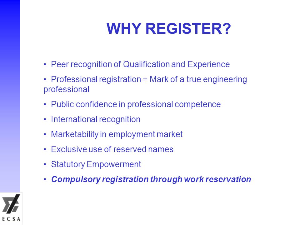 WHY REGISTER? Peer recognition of Qualification and Experience Professional registration = Mark of a true engineering professional Public confidence i