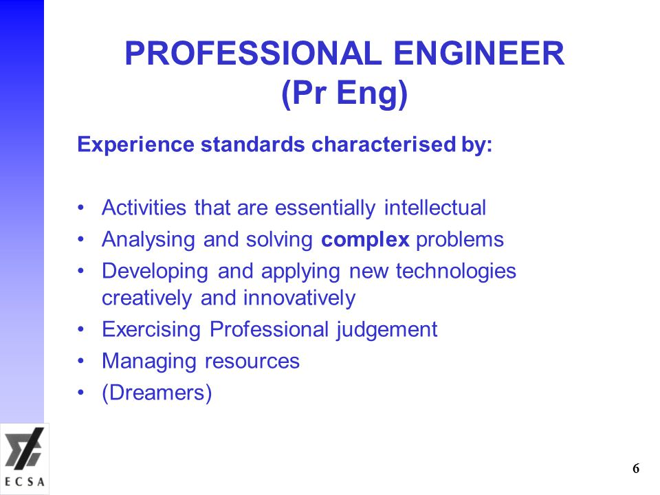 6 Experience standards characterised by: Activities that are essentially intellectual Analysing and solving complex problems Developing and applying new technologies creatively and innovatively Exercising Professional judgement Managing resources (Dreamers) PROFESSIONAL ENGINEER (Pr Eng)