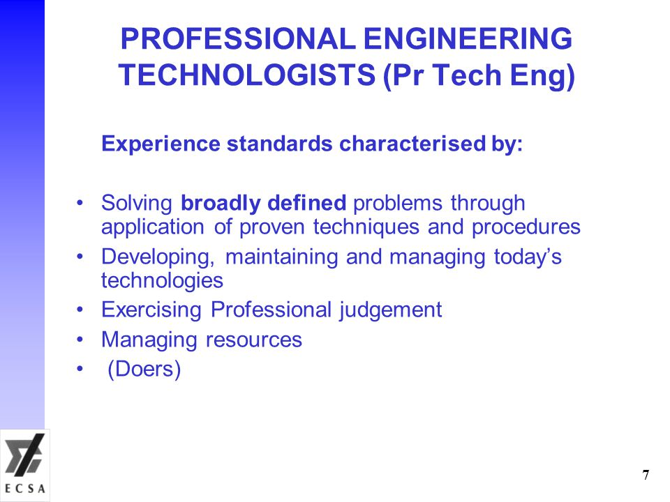 PROFESSIONAL ENGINEERING TECHNOLOGISTS (Pr Tech Eng) Experience standards characterised by: Solving broadly defined problems through application of proven techniques and procedures Developing, maintaining and managing today's technologies Exercising Professional judgement Managing resources (Doers) 7
