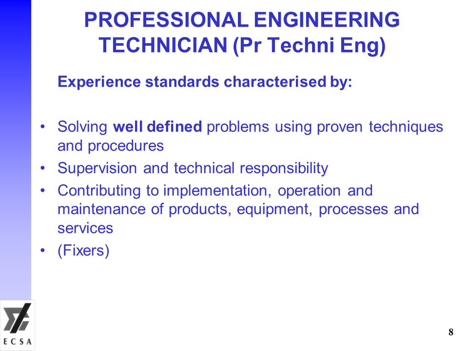 PROFESSIONAL ENGINEERING TECHNICIAN (Pr Techni Eng) Experience standards characterised by: Solving well defined problems using proven techniques and p