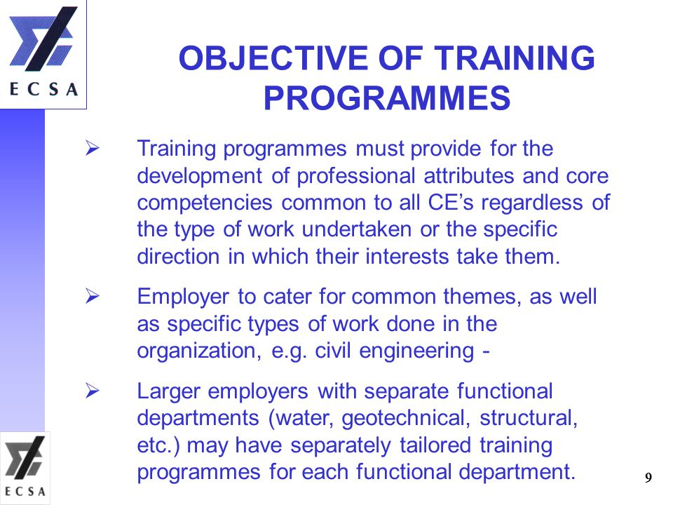 9 OBJECTIVE OF TRAINING PROGRAMMES  Training programmes must provide for the development of professional attributes and core competencies common to all CE's regardless of the type of work undertaken or the specific direction in which their interests take them.