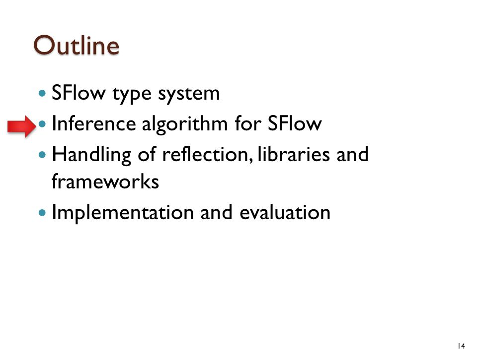 Outline SFlow type system Inference algorithm for SFlow Handling of reflection, libraries and frameworks Implementation and evaluation 14