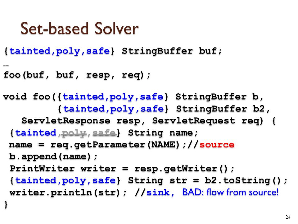 Set-based Solver 24 {tainted,poly,safe} StringBuffer buf; … foo(buf, buf, resp, req); void foo({tainted,poly,safe} StringBuffer b, {tainted,poly,safe} StringBuffer b2, ServletResponse resp, ServletRequest req) { {tainted,poly,safe} String name; name = req.getParameter(NAME);//source b.append(name); PrintWriter writer = resp.getWriter(); {tainted,poly,safe} String str = b2.toString(); writer.println(str); //sink, BAD: flow from source.