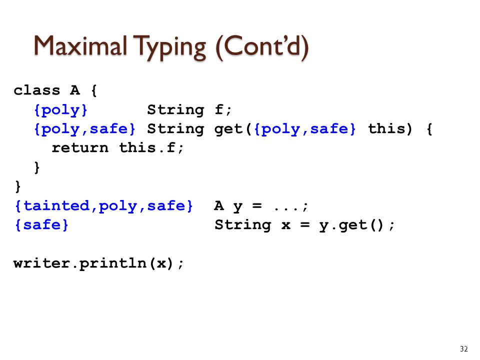 Maximal Typing (Cont'd) class A { {poly} String f; {poly,safe} String get({poly,safe} this) { return this.f; } {tainted,poly,safe} A y =...; {safe} String x = y.get(); writer.println(x); 32