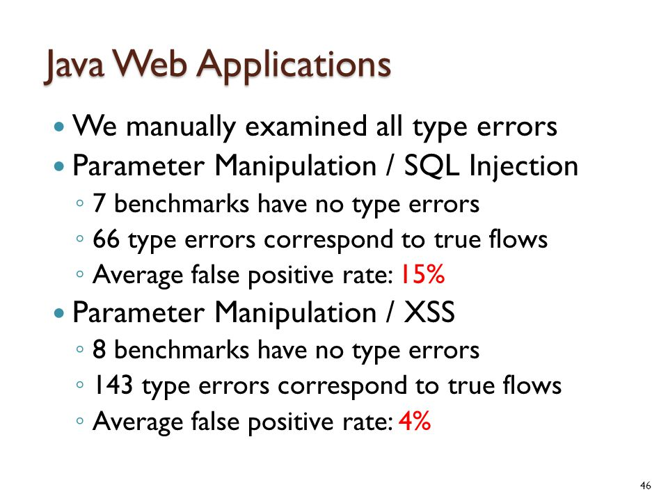 Java Web Applications We manually examined all type errors Parameter Manipulation / SQL Injection ◦ 7 benchmarks have no type errors ◦ 66 type errors correspond to true flows ◦ Average false positive rate: 15% Parameter Manipulation / XSS ◦ 8 benchmarks have no type errors ◦ 143 type errors correspond to true flows ◦ Average false positive rate: 4% 46