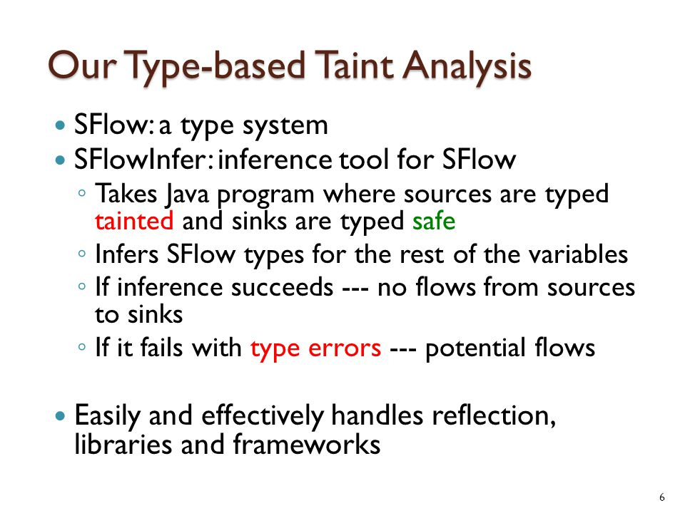 Our Type-based Taint Analysis SFlow: a type system SFlowInfer: inference tool for SFlow ◦ Takes Java program where sources are typed tainted and sinks are typed safe ◦ Infers SFlow types for the rest of the variables ◦ If inference succeeds --- no flows from sources to sinks ◦ If it fails with type errors --- potential flows Easily and effectively handles reflection, libraries and frameworks 6